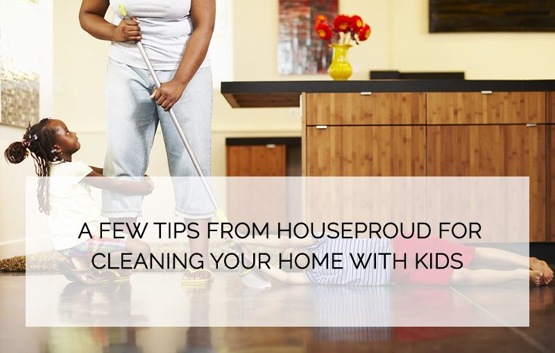 A Few Tips From Houseproud For Cleaning Your Home With Kids