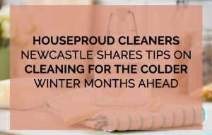 Houseproud Cleaners Newcastle Shares Tips on Cleaning for The Colder Winter Months Ahead